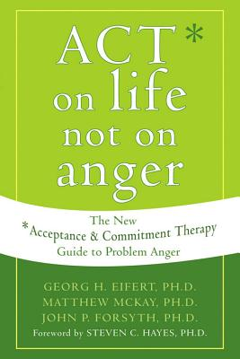 Act on Life Not on Anger By Eifert, Georg H., Ph.D./ McKay, Matthew/ Forsyth, John P., Ph.D.
